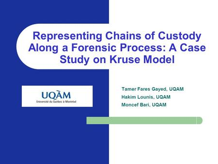 KOM, SEKE, June 20, 2004 Representing Chains of Custody Along a Forensic Process: A Case Study on Kruse Model Tamer Fares Gayed, UQAM Hakim Lounis, UQAM.