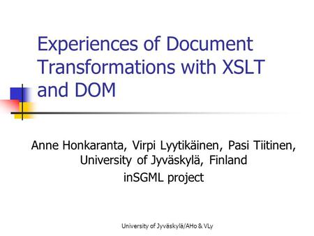 University of Jyväskylä/AHo & VLy Experiences of Document Transformations with XSLT and DOM Anne Honkaranta, Virpi Lyytikäinen, Pasi Tiitinen, University.
