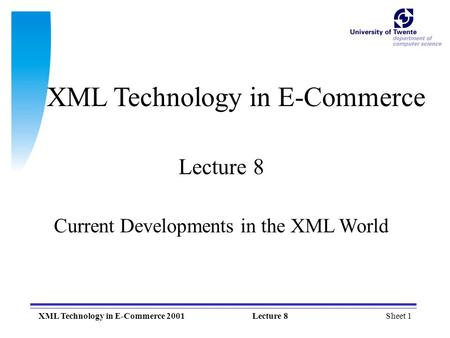 Sheet 1XML Technology in E-Commerce 2001Lecture 8 XML Technology in E-Commerce Lecture 8 Current Developments in the XML World.