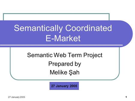 27 January 2005 1 Semantically Coordinated E-Market Semantic Web Term Project Prepared by Melike Şah 27 January 2005.