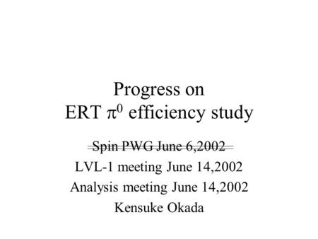Progress on ERT  0 efficiency study Spin PWG June 6,2002 LVL-1 meeting June 14,2002 Analysis meeting June 14,2002 Kensuke Okada.