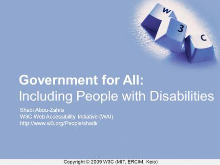 Copyright © 2009 W3C (MIT, ERCIM, Keio) Government for All: Including People with Disabilities Shadi Abou-Zahra W3C Web Accessibility Initiative (WAI)