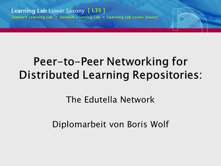 Peer-to-Peer Networking for Distributed Learning Repositories: The Edutella Network Diplomarbeit von Boris Wolf.