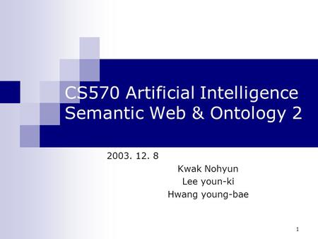 1 CS570 Artificial Intelligence Semantic Web & Ontology 2 2003. 12. 8 Kwak Nohyun Lee youn-ki Hwang young-bae.
