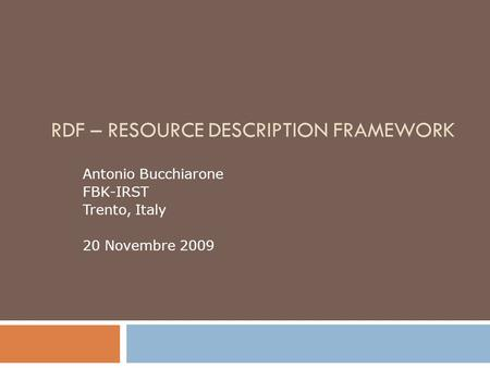 RDF – RESOURCE DESCRIPTION FRAMEWORK Antonio Bucchiarone FBK-IRST Trento, Italy 20 Novembre 2009.