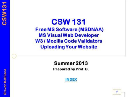 CSW131 Steven Battilana 1 CSW 131 Free MS Software (MSDNAA) MS Visual Web Developer W3 / Mozilla Code Validators Uploading Your Website Summer 2013 Prepared.