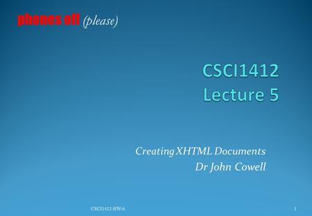 Creating XHTML Documents Dr John Cowell phones off (please) 1CSCI1412-HW-6.