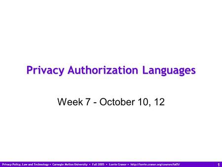 Privacy Policy, Law and Technology Carnegie Mellon University Fall 2005 Lorrie Cranor  1 Privacy Authorization Languages.