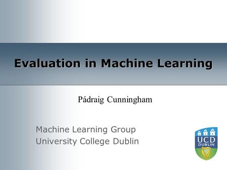 Machine Learning Group University College Dublin Evaluation in Machine Learning Pádraig Cunningham.
