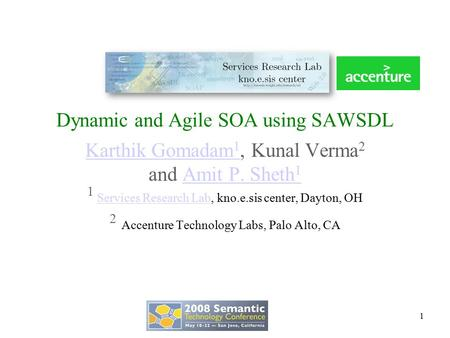 Dynamic and Agile SOA using SAWSDL Karthik Gomadam 1 Karthik Gomadam 1, Kunal Verma 2 and Amit P. Sheth 1Amit P. Sheth 1 1 Services Research Lab, kno.e.sis.