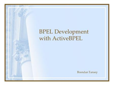BPEL Development with ActiveBPEL Brendan Tansey. What is BPEL? Business Process Execution Language for Web Services (BPEL4WS) Web service orchestration.