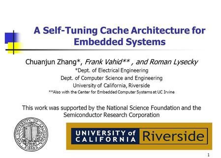 1 A Self-Tuning Cache Architecture for Embedded Systems Chuanjun Zhang*, Frank Vahid**, and Roman Lysecky *Dept. of Electrical Engineering Dept. of Computer.