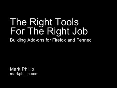 Mark Phillip markphillip.com The Right Tools For The Right Job Building Add-ons for Firefox and Fennec.