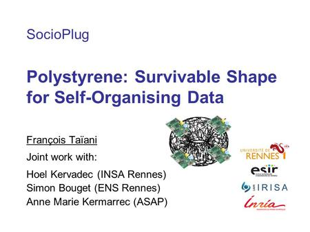 SocioPlug Polystyrene: Survivable Shape for Self-Organising Data François Taïani Joint work with: Hoel Kervadec (INSA Rennes) Simon Bouget (ENS Rennes)