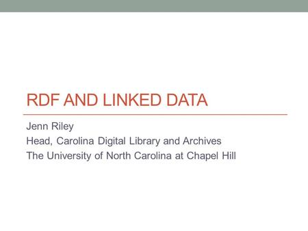 RDF AND LINKED DATA Jenn Riley Head, Carolina Digital Library and Archives The University of North Carolina at Chapel Hill.