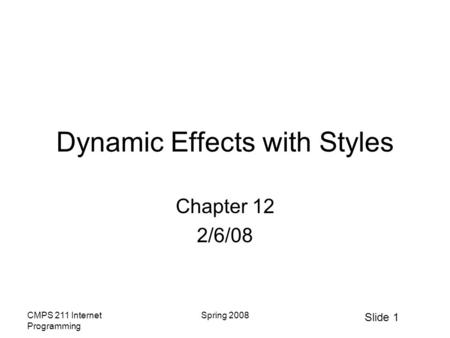 Slide 1 CMPS 211 Internet Programming Spring 2008 Dynamic Effects with Styles Chapter 12 2/6/08.