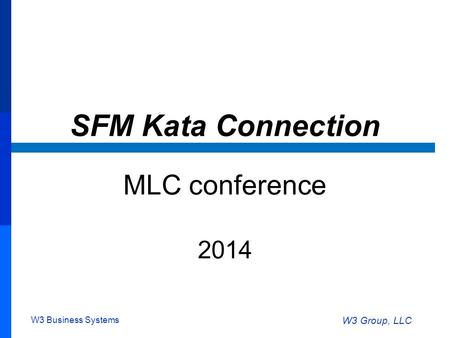 W3 Business Systems W3 Group, LLC SFM Kata Connection MLC conference 2014.