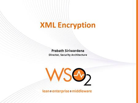 XML Encryption Prabath Siriwardena Director, Security Architecture.