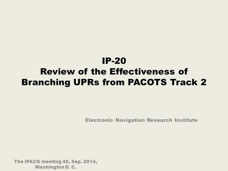 IP-20 Review of the Effectiveness of Branching UPRs from PACOTS Track 2 Electronic Navigation Research Institute The IPACG meeting 40, Sep. 2014, Washington.