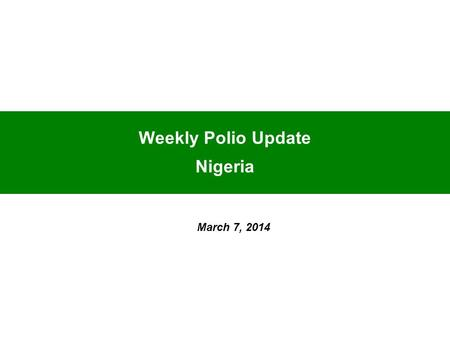 Weekly Polio Update Nigeria March 7, 2014. As at March 7, 2014 Nigeria has:- 1 confirmed WPV1 in 1 State compared to 4 cases in 4 States for the same.