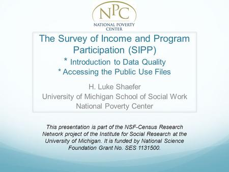 The Survey of Income and Program Participation (SIPP) * Introduction to Data Quality * Accessing the Public Use Files H. Luke Shaefer University of Michigan.