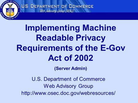 U.S. Department of Commerce Web Advisory Group  Implementing Machine Readable Privacy Requirements of the E-Gov Act.