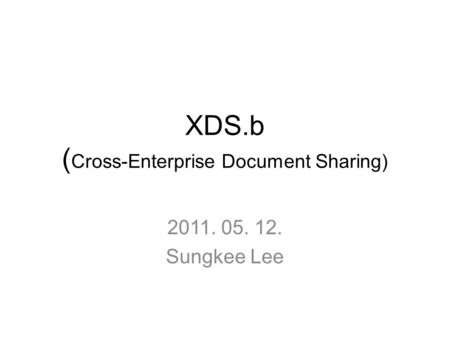 XDS.b ( Cross-Enterprise Document Sharing) 2011. 05. 12. Sungkee Lee.