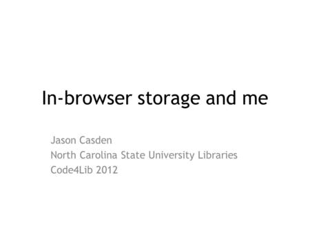 In-browser storage and me Jason Casden North Carolina State University Libraries Code4Lib 2012.