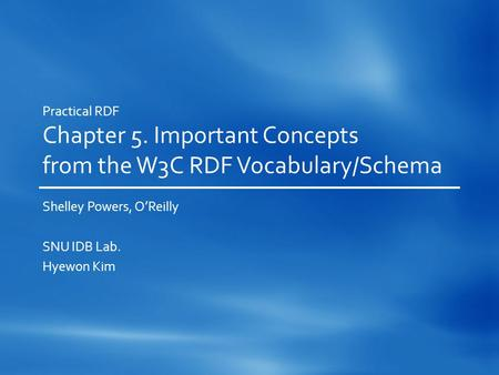 Practical RDF Chapter 5. Important Concepts from the W3C RDF Vocabulary/Schema Shelley Powers, O'Reilly SNU IDB Lab. Hyewon Kim.