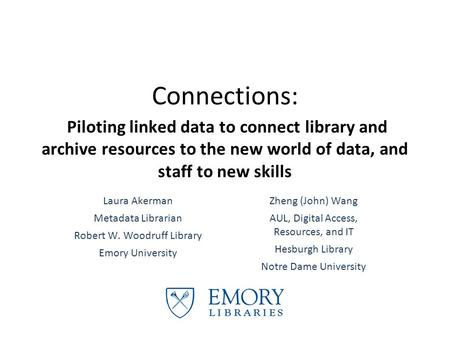 Connections: Piloting linked data to connect library and archive resources to the new world of data, and staff to new skills Laura Akerman Metadata Librarian.