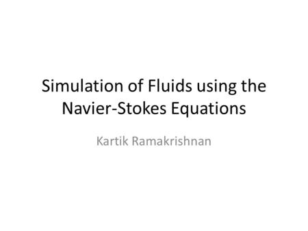 Simulation of Fluids using the Navier-Stokes Equations Kartik Ramakrishnan.