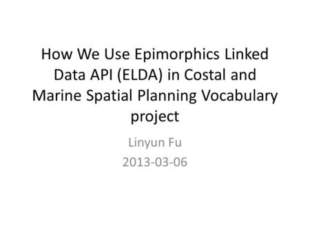 How We Use Epimorphics Linked Data API (ELDA) in Costal and Marine Spatial Planning Vocabulary project Linyun Fu 2013-03-06.