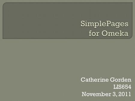 Catherine Gorden LIS654 November 3, 2011. SimplePages is a plugin for Omeka that allows content to be added to an Omeka site by creating webpages using.