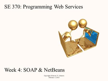 SE 370: Programming Web Services Week 4: SOAP & NetBeans Copyright © Steven W. Johnson February 1, 2013.