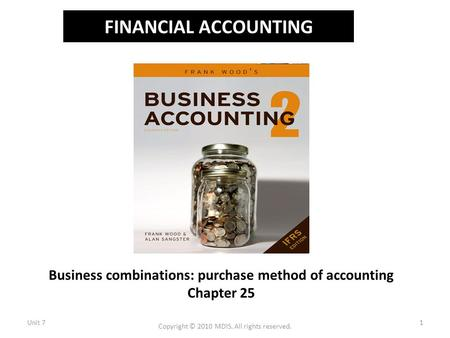 FINANCIAL ACCOUNTING Business combinations: purchase method of accounting Chapter 25 Unit 71 Copyright © 2010 MDIS. All rights reserved.