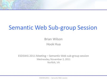 ESDSWG2011 – Semantic Web session Semantic Web Sub-group Session ESDSWG 2011 Meeting – Semantic Web sub-group session Wednesday, November 2, 2011 Norfolk,