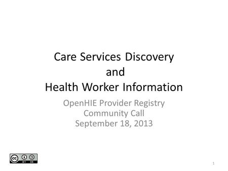 Care Services Discovery and Health Worker Information OpenHIE Provider Registry Community Call September 18, 2013 1.
