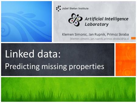 Linked data: P redicting missing properties Klemen Simonic, Jan Rupnik, Primoz Skraba {klemen.simonic, jan.rupnik,