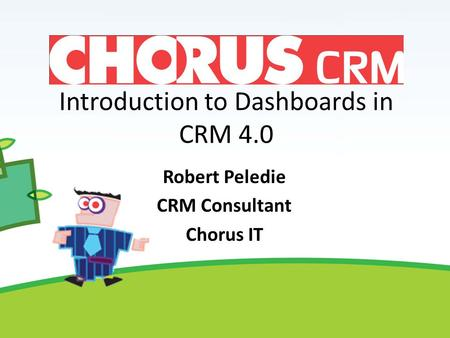 Introduction to Dashboards in CRM 4.0 Robert Peledie CRM Consultant Chorus IT.