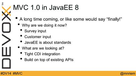 "@mnriem#DV14 #MVC MVC 1.0 in JavaEE 8 A long time coming, or like some would say ""finally!"" Why are we doing it now? Survey input Customer input JavaEE."
