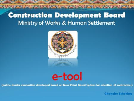 E-tool (online tender evaluation developed based on New Point Based System for selection of contractors) Construction Development Board Ministry of Works.