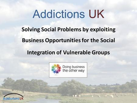 Addictions UK Solving Social Problems by exploiting Business Opportunities for the Social Integration of Vulnerable Groups.