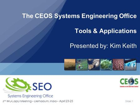 Slide: 1 3 rd WGCapD Meeting – Derhadum, India – April 23-25 The CEOS Systems Engineering Office Tools & Applications Presented by: Kim Keith.