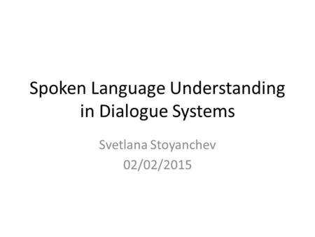 Spoken Language Understanding in Dialogue Systems Svetlana Stoyanchev 02/02/2015.
