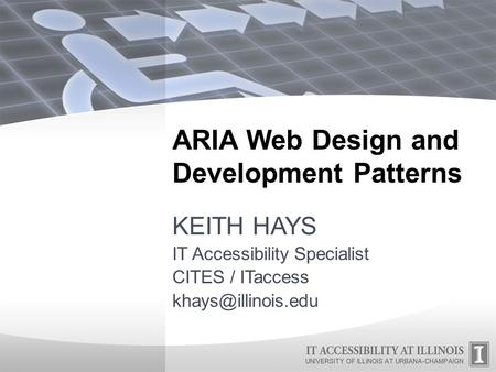 ARIA Web Design and Development Patterns KEITH HAYS IT Accessibility Specialist CITES / ITaccess