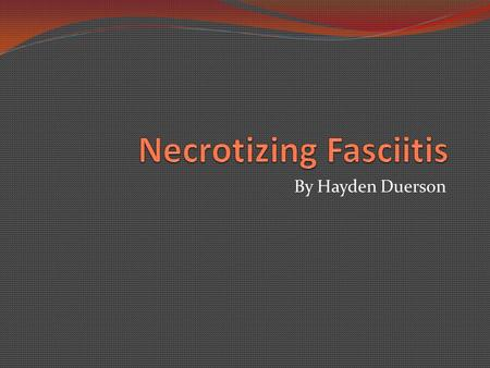 By Hayden Duerson. A quick overview Necrotizing Fasciitis is a bacterial infection in which the bacteria kill the skin and underlying muscle and connective.
