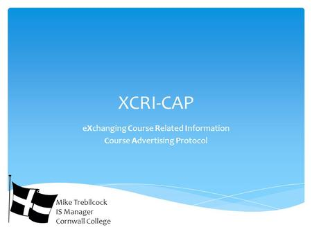 XCRI-CAP eXchanging Course Related Information Course Advertising Protocol Mike Trebilcock IS Manager Cornwall College.
