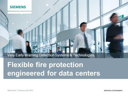 Restricted © Siemens AG 2013siemens.com/answers Flexible fire protection engineered for data centers Very Early Warning Detection Systems & Technologies.