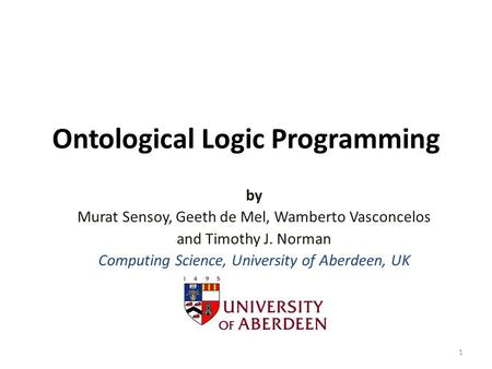 Ontological Logic Programming by Murat Sensoy, Geeth de Mel, Wamberto Vasconcelos and Timothy J. Norman Computing Science, University of Aberdeen, UK 1.