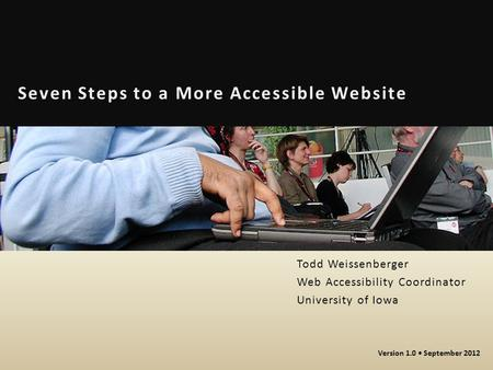 Seven Steps to a More Accessible Website Todd Weissenberger Web Accessibility Coordinator University of Iowa Version 1.0 September 2012.